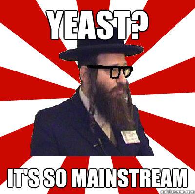 Yeast? It's so mainstream