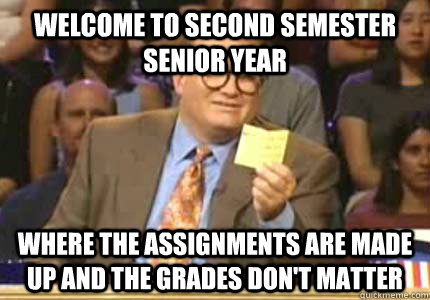 Welcome to second semester senior year where the assignments are made up and the grades don't matter - Welcome to second semester senior year where the assignments are made up and the grades don't matter  Whose Line