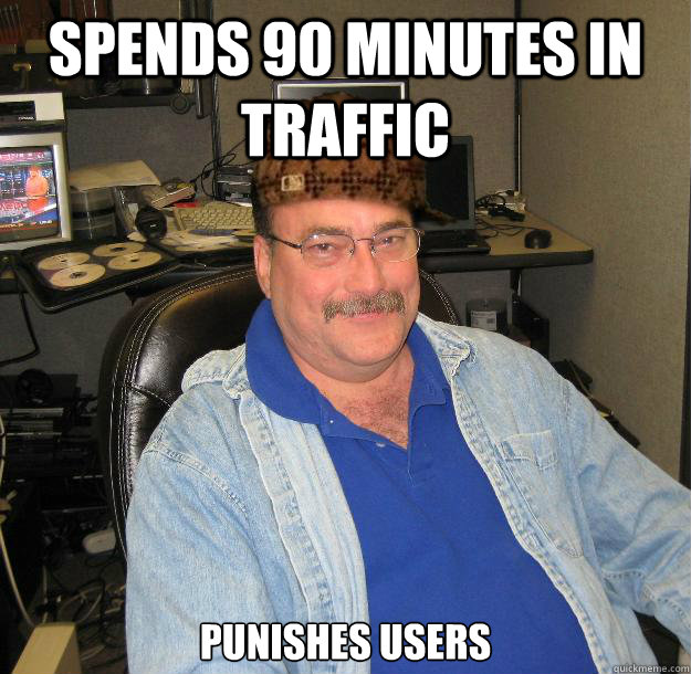 SPENDS 90 MINUTES IN TRAFFIC PUNISHES USERS - SPENDS 90 MINUTES IN TRAFFIC PUNISHES USERS  Scumbag IT Guy