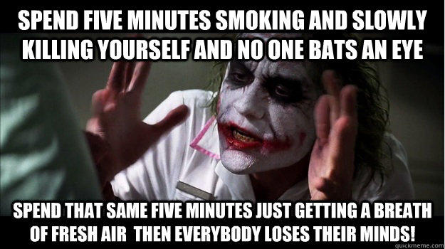 Spend five minutes smoking and slowly killing yourself and no one bats an eye Spend that same five minutes just getting a breath of fresh air  then EVERYBODY LOSES THeir minds!