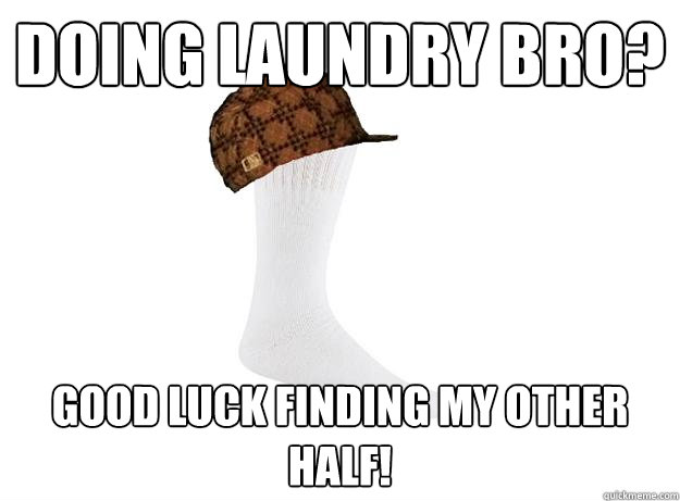 doing laundry bro? good luck finding my other half!