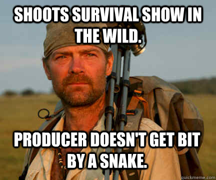 Shoots survival show in the wild. Producer doesn't get bit by a snake.