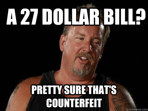 A 27 Dollar Bill? Pretty Sure That's Counterfeit - A 27 Dollar Bill? Pretty Sure That's Counterfeit  Darrell Sheets