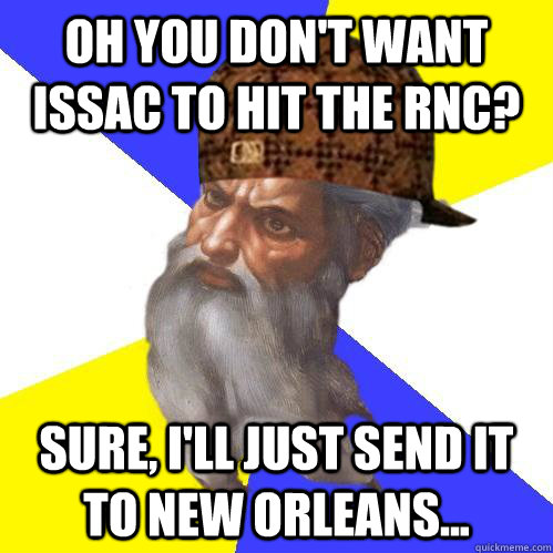 Oh you don't want Issac to hit the RNC? Sure, I'll just send it to New Orleans...  Scumbag Advice God