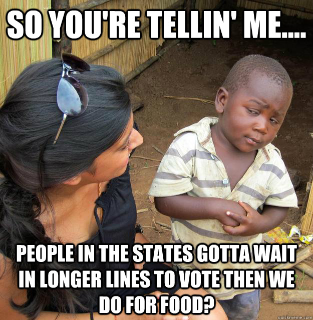 SO YOU'RE TELLIN' ME.... PEOPLE IN THE STATES GOTTA WAIT IN LONGER LINES TO VOTE THEN WE DO FOR FOOD? - SO YOU'RE TELLIN' ME.... PEOPLE IN THE STATES GOTTA WAIT IN LONGER LINES TO VOTE THEN WE DO FOR FOOD?  3rd World Skeptical Child