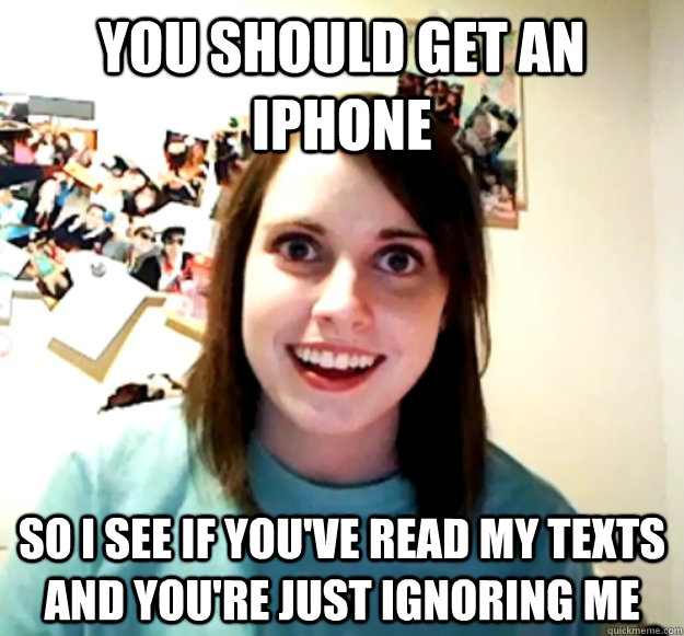 you should get an iphone so i see if you've read my texts and you're just ignoring me - you should get an iphone so i see if you've read my texts and you're just ignoring me  Overly Attached Girlfriend