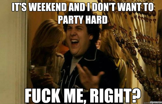 It's weekend and i don't want to party hard FUCK ME, RIGHT? - It's weekend and i don't want to party hard FUCK ME, RIGHT?  fuck me right