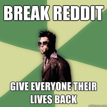 Break reddit Give everyone their lives back - Break reddit Give everyone their lives back  Helpful Tyler Durden