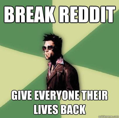 Break reddit Give everyone their lives back - Break reddit Give everyone their lives back  Helpful Tyler Durden