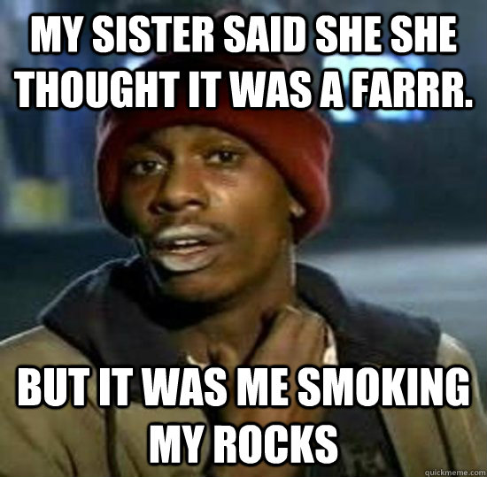MY sister said she she thought it was a farrr. But it was me smoking my rocks
