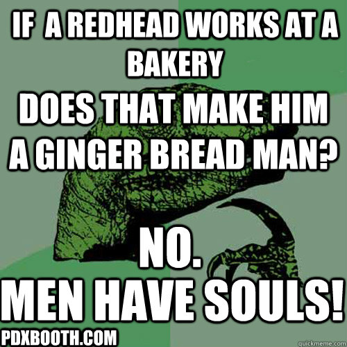 If  a redhead works at a bakery Does that make him a ginger bread man? NO. Men have SOULS! PDXBooth.com - If  a redhead works at a bakery Does that make him a ginger bread man? NO. Men have SOULS! PDXBooth.com  Philosoraptor