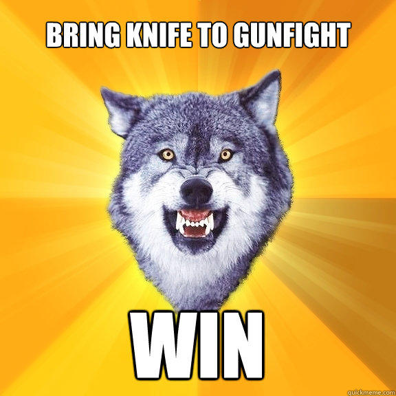 bring knife to gunfight WIN - bring knife to gunfight WIN  Courage Wolf
