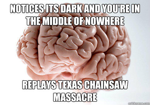 notices its dark and you're in the middle of nowhere Replays texas chainsaw massacre  - notices its dark and you're in the middle of nowhere Replays texas chainsaw massacre   Scumbag Brain
