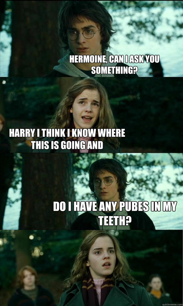 hermoine, can i ask you something? harry i think i know where this is going and do i have any pubes in my teeth? - hermoine, can i ask you something? harry i think i know where this is going and do i have any pubes in my teeth?  Horny Harry