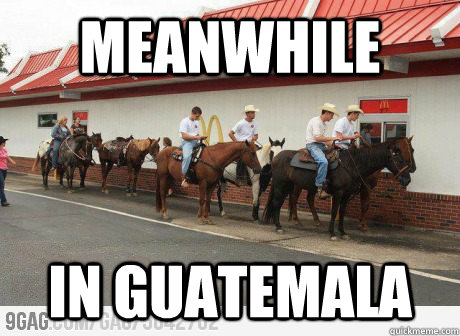 4781f082c479238e53d5df0c40656ba8662207b8d3f731e762fa4b681ca05a97 meanwhile in guatemala meanwhile in guatemala quickmeme