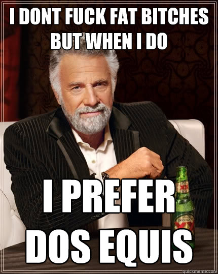 I dont fuck fat bitches but when I do I prefer dos equis  The Most Interesting Man In The World