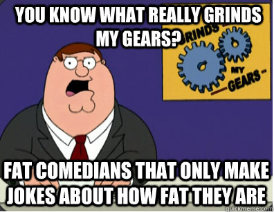 you know what really grinds my gears? fat comedians that only make jokes about how fat they are - you know what really grinds my gears? fat comedians that only make jokes about how fat they are  Grinds my gears
