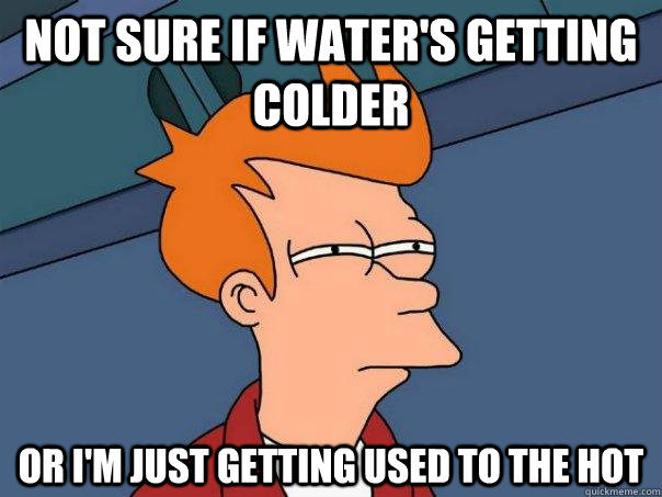 Not sure if water's getting colder Or I'm just getting used to the hot - Not sure if water's getting colder Or I'm just getting used to the hot  Futurama Fry