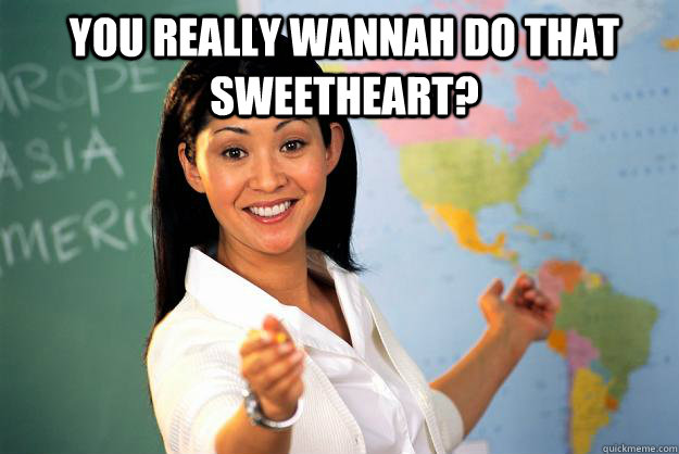 you really wannah do that sweetheart?  - you really wannah do that sweetheart?   Unhelpful High School Teacher