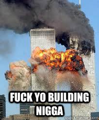 Fuck yo building nigga