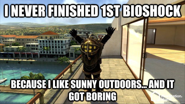 I never finished 1st bioshock Because I like sunny outdoors... and it got boring  - I never finished 1st bioshock Because I like sunny outdoors... and it got boring   Bioshock Finite