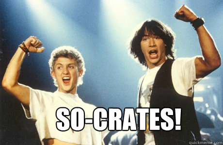 So-Crates!  Bill and Ted