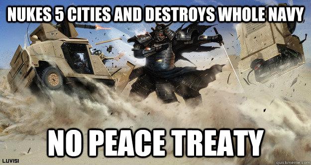 nukes 5 cities and destroys whole navy no peace treaty