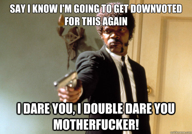 Say i know i'm going to get downvoted for this again i dare you, i double dare you motherfucker! - Say i know i'm going to get downvoted for this again i dare you, i double dare you motherfucker!  Samuel L Jackson