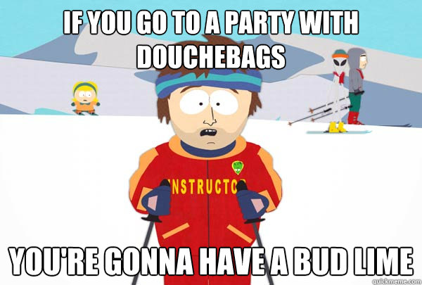 If you go to a party with douchebags  You're gonna have a Bud Lime - If you go to a party with douchebags  You're gonna have a Bud Lime  Super Cool Ski Instructor