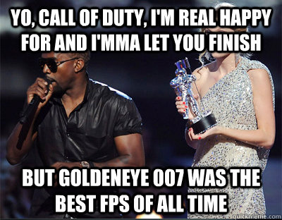 Yo, Call of Duty, I'm real happy for and I'mma let you finish but Goldeneye 007 was the best fps of all time