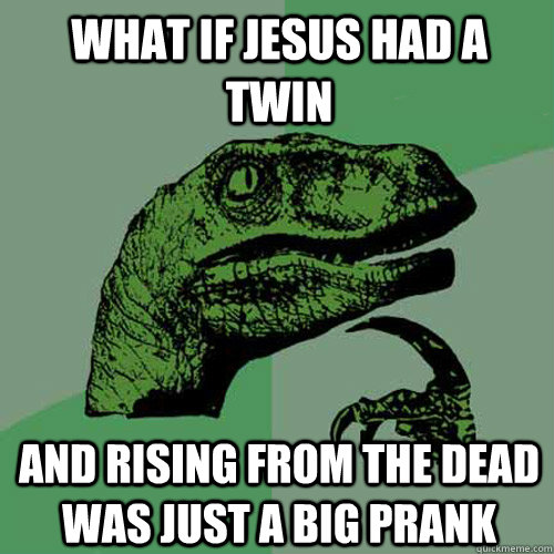 What if Jesus had a twin And rising from the dead was just a big prank - What if Jesus had a twin And rising from the dead was just a big prank  Philosoraptor
