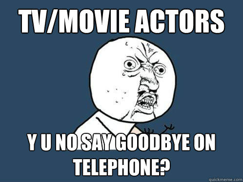 tv/movie actors y u no say goodbye on telephone? - tv/movie actors y u no say goodbye on telephone?  Y U No