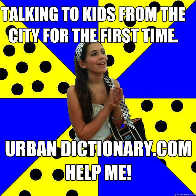 Talking to kids from the city for the first time. urban dictionary.com help me!
