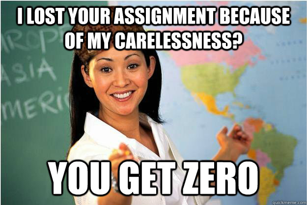 I lost your assignment because of my carelessness? you get zero - I lost your assignment because of my carelessness? you get zero  Scumbag Teacher