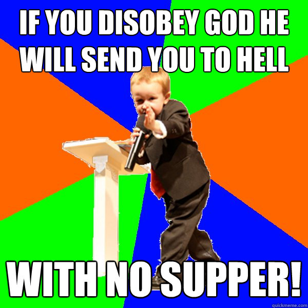 if you disobey god he will send you to hell with no supper!