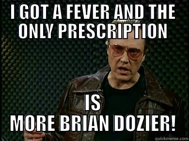 I GOT A FEVER AND THE ONLY PRESCRIPTION IS MORE BRIAN DOZIER! Misc