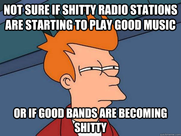 not sure if shitty radio stations are starting to play good music or if good bands are becoming shitty  - not sure if shitty radio stations are starting to play good music or if good bands are becoming shitty   Futurama Fry