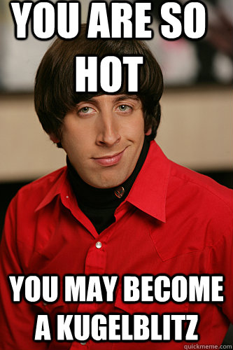 You are so hot You may become a kugelblitz - You are so hot You may become a kugelblitz  Howard Wolowitz