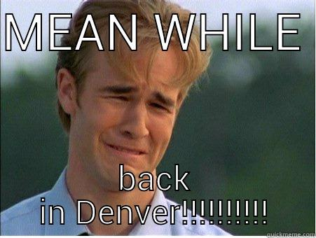 MEAN WHILE  BACK IN DENVER!!!!!!!!!! 1990s Problems