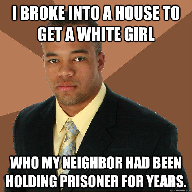 I broke into a house to get a white girl who my neighbor had been holding prisoner for years.  Successful Black Man