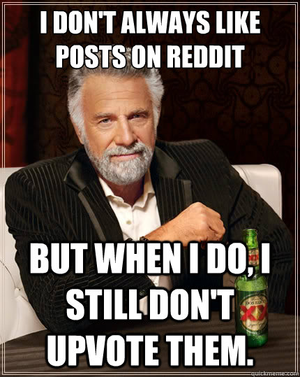 I don't always like posts on Reddit But when I do, I still don't upvote them. - I don't always like posts on Reddit But when I do, I still don't upvote them.  The Most Interesting Man In The World