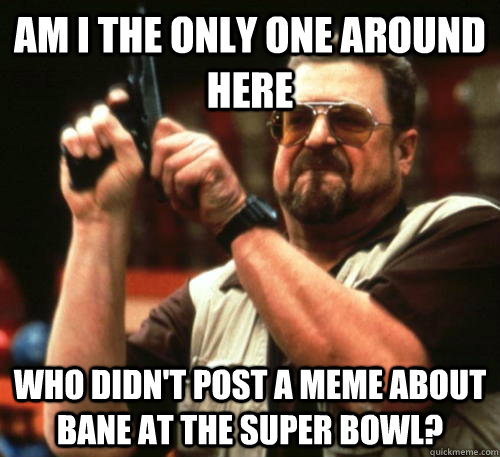 Am i the only one around here Who didn't post a meme about Bane at the super bowl? - Am i the only one around here Who didn't post a meme about Bane at the super bowl?  Am I The Only One Around Here