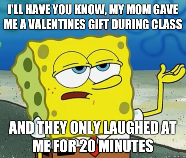 I'll have you know, my mom gave me a valentines gift during class And they only laughed at me for 20 minutes - I'll have you know, my mom gave me a valentines gift during class And they only laughed at me for 20 minutes  Tough Spongebob