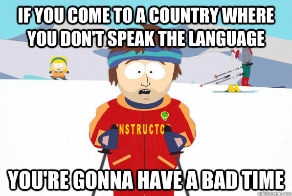 If you come to a country where you don't speak the language You're gonna have a bad time