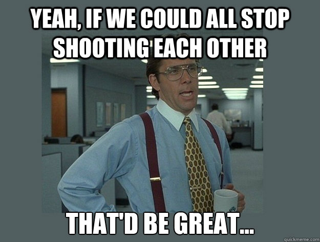 Yeah, if we could all stop shooting each other That'd be great... - Yeah, if we could all stop shooting each other That'd be great...  Office Space Lumbergh