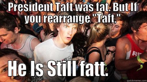 PRESIDENT TAFT WAS FAT. BUT IF YOU REARRANGE