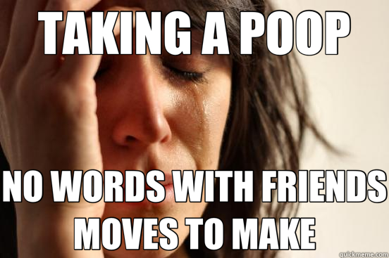 TAKING A POOP NO WORDS WITH FRIENDS MOVES TO MAKE - TAKING A POOP NO WORDS WITH FRIENDS MOVES TO MAKE  First World Problems