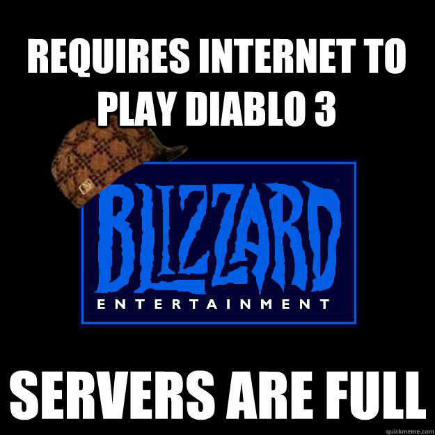Requires Internet to play Diablo 3 Servers are full - Requires Internet to play Diablo 3 Servers are full  Scumbag blizzard