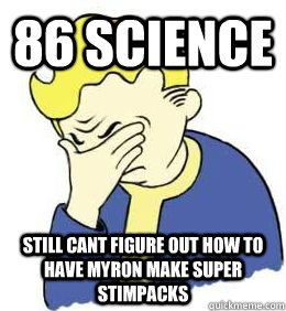 86 Science Still Cant figure out how to have myron make super stimpacks - 86 Science Still Cant figure out how to have myron make super stimpacks  fallout world problems
