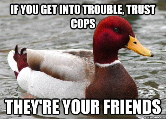 If you get into trouble, trust cops they're your friends - If you get into trouble, trust cops they're your friends  Malicious Advice Mallard